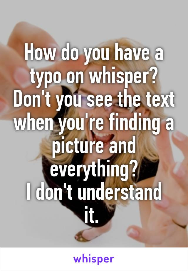 How do you have a typo on whisper? Don't you see the text when you're finding a picture and everything? I don't understand it.
