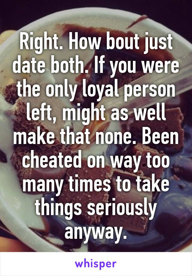 Right. How bout just date both. If you were the only loyal person left, might as well make that none. Been cheated on way too many times to take things seriously anyway.