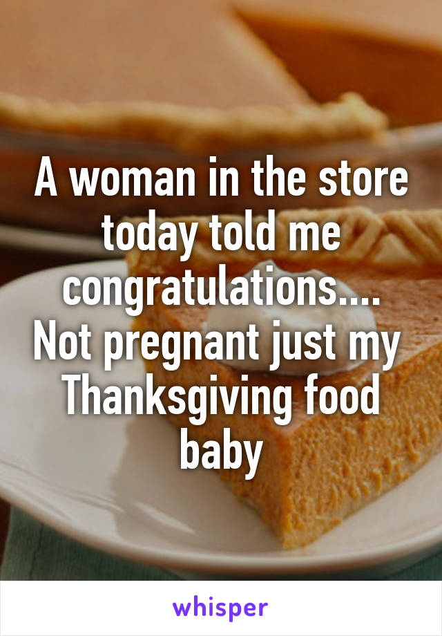 A woman in the store today told me congratulations.... Not pregnant just my  Thanksgiving food baby