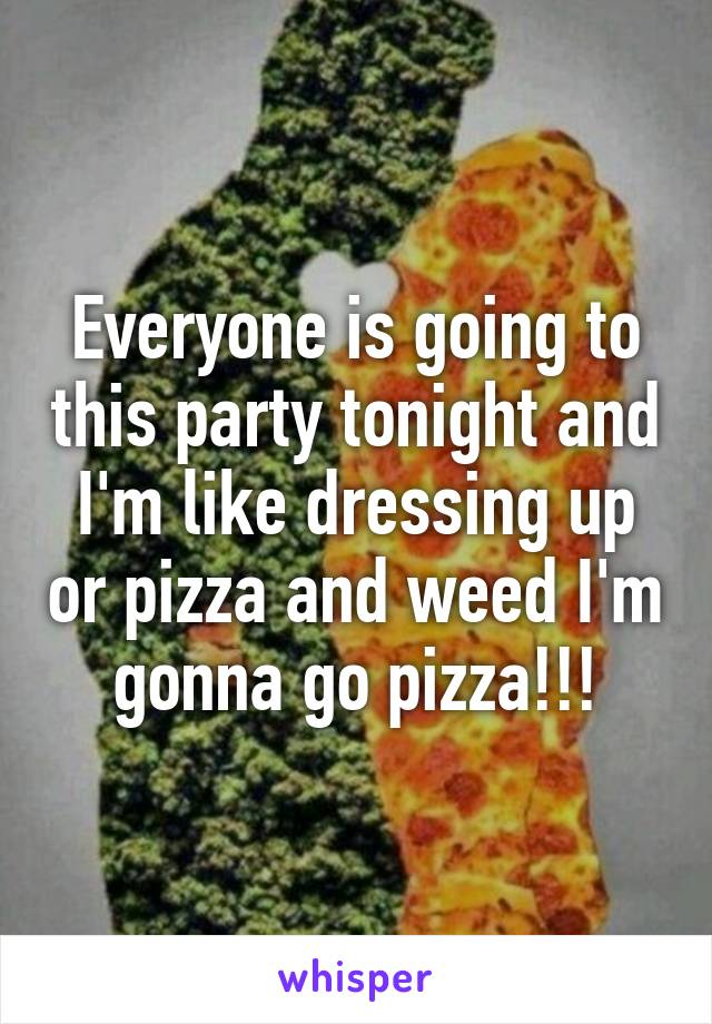 Everyone is going to this party tonight and I'm like dressing up or pizza and weed I'm gonna go pizza!!!