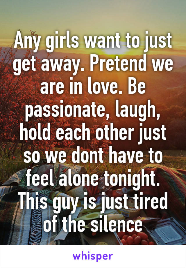 Any girls want to just get away. Pretend we are in love. Be passionate, laugh, hold each other just so we dont have to feel alone tonight. This guy is just tired of the silence