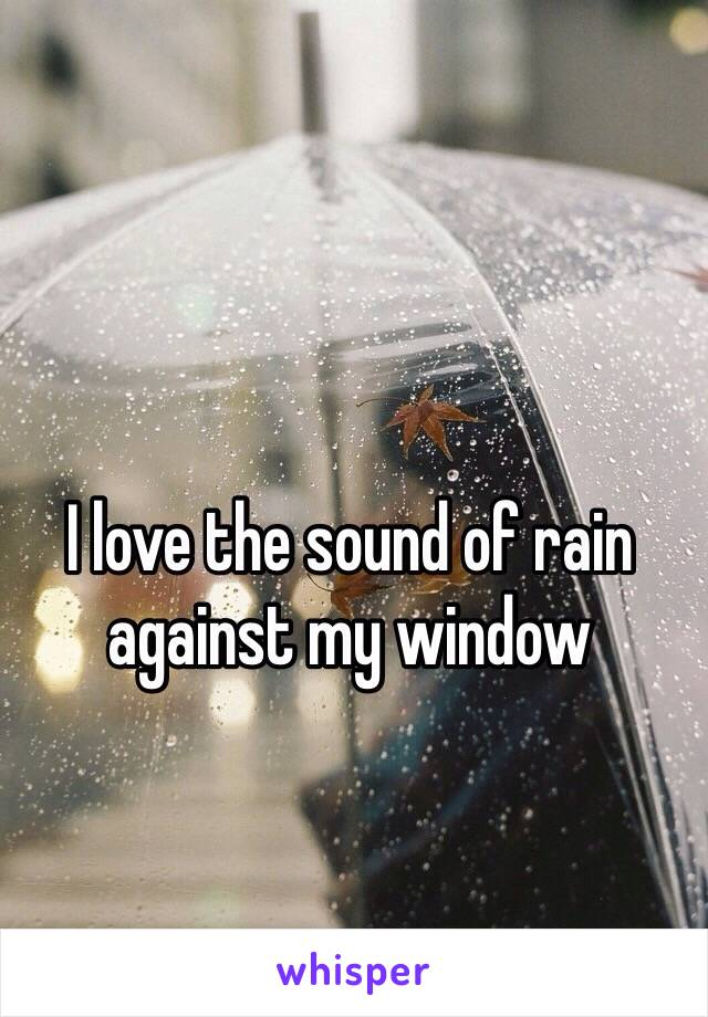 I love the sound of rain against my window