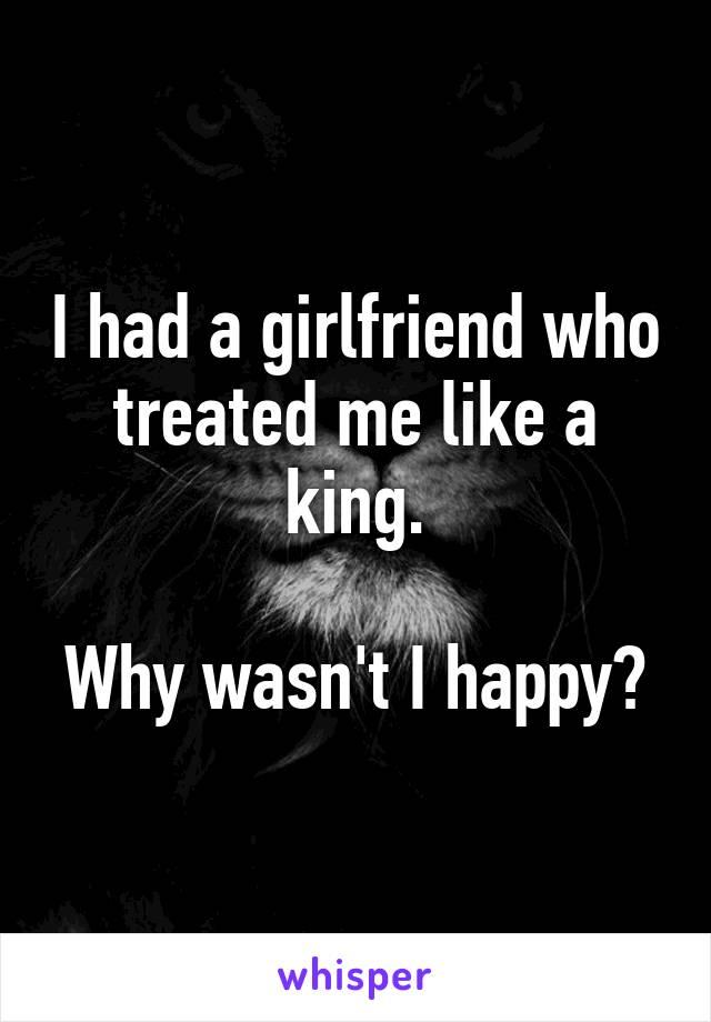 I had a girlfriend who treated me like a king.  Why wasn't I happy?