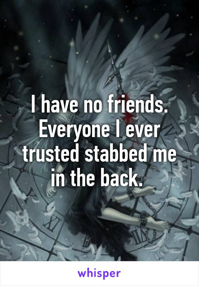 I have no friends. Everyone I ever trusted stabbed me in the back.