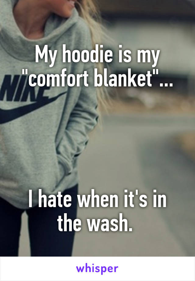 """My hoodie is my """"comfort blanket""""...     I hate when it's in the wash."""