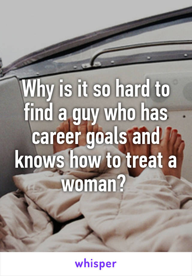 Why is it so hard to find a guy who has career goals and knows how to treat a woman?