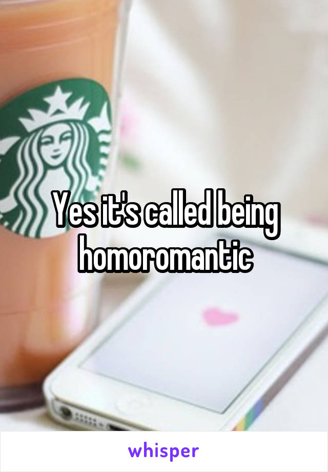 Yes it's called being homoromantic