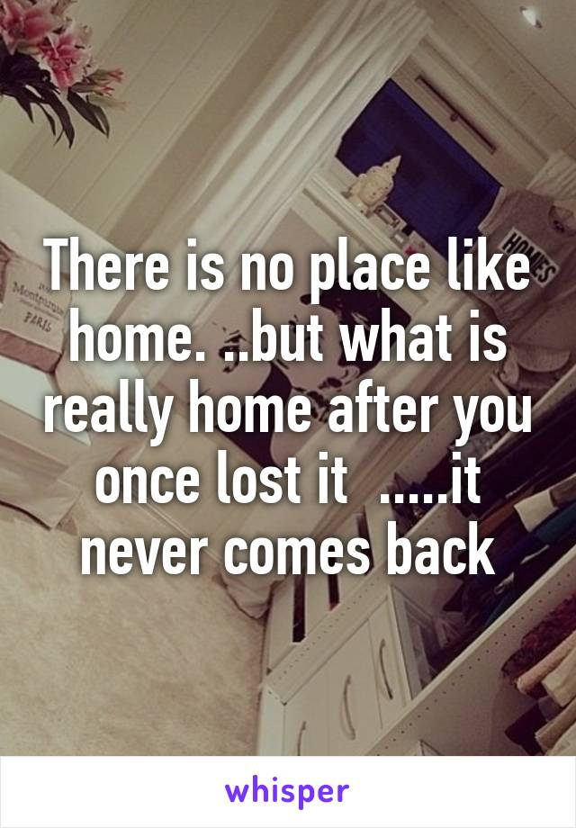 There is no place like home. ..but what is really home after you once lost it  .....it never comes back