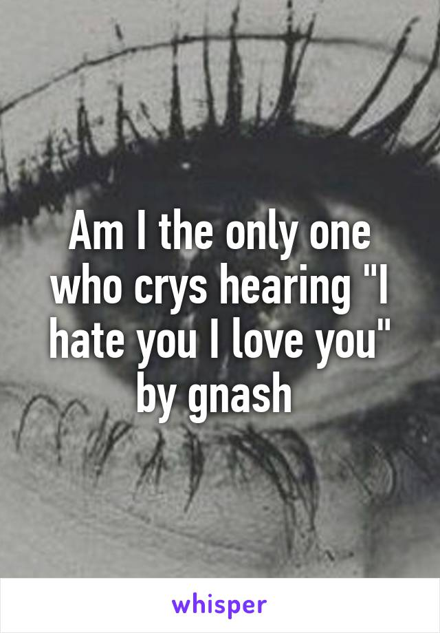 """Am I the only one who crys hearing """"I hate you I love you"""" by gnash"""