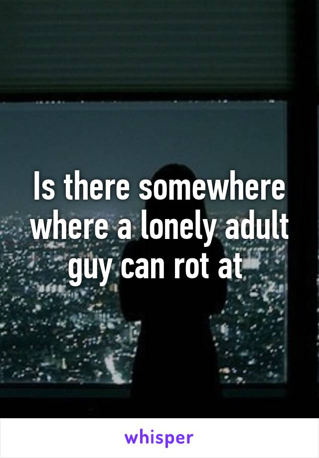 Is there somewhere where a lonely adult guy can rot at