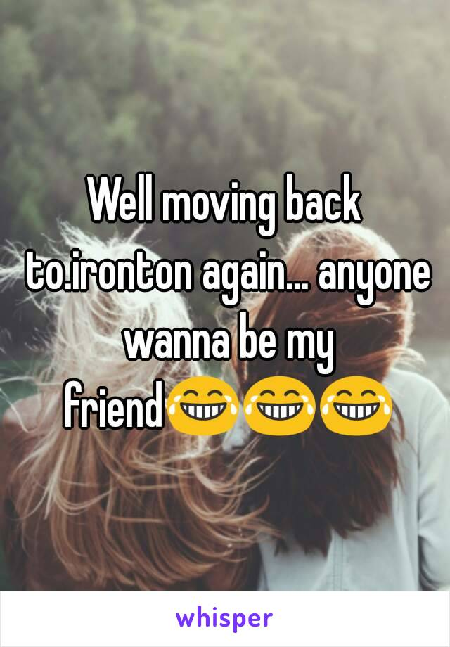 Well moving back to.ironton again... anyone wanna be my friend😂😂😂