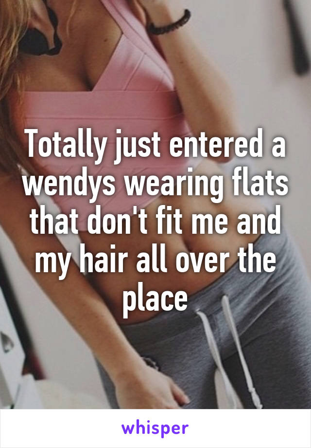 Totally just entered a wendys wearing flats that don't fit me and my hair all over the place