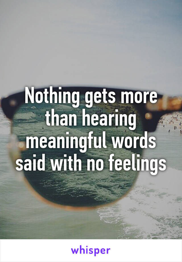 Nothing gets more than hearing meaningful words said with no feelings