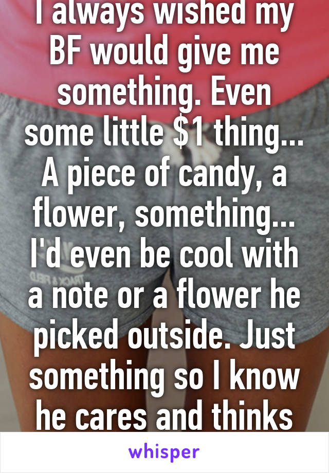 I always wished my BF would give me something. Even some little $1 thing... A piece of candy, a flower, something... I'd even be cool with a note or a flower he picked outside. Just something so I know he cares and thinks about me.