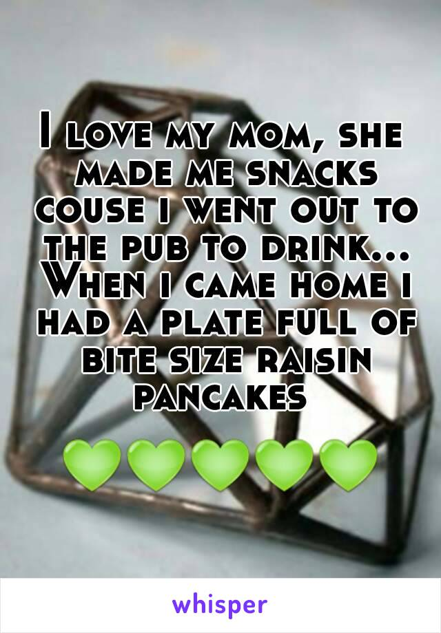 I love my mom, she made me snacks couse i went out to the pub to drink... When i came home i had a plate full of bite size raisin pancakes   💚💚💚💚💚