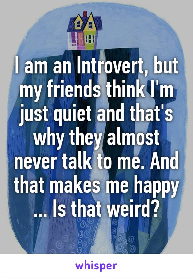 I am an Introvert, but my friends think I'm just quiet and that's why they almost never talk to me. And that makes me happy ... Is that weird?