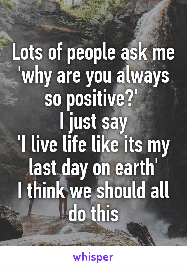 Lots of people ask me 'why are you always so positive?'  I just say 'I live life like its my last day on earth' I think we should all do this