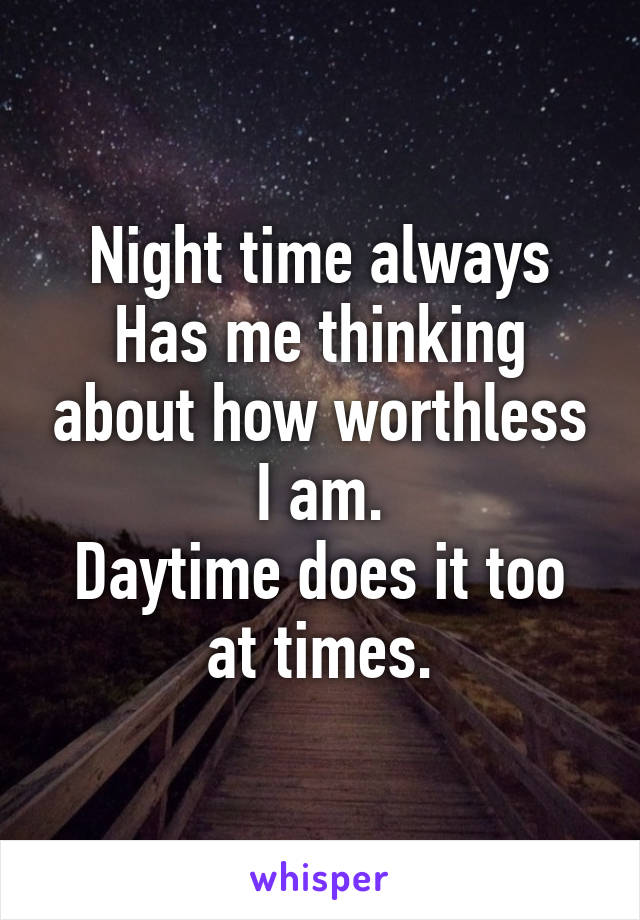 Night time always Has me thinking about how worthless I am. Daytime does it too at times.