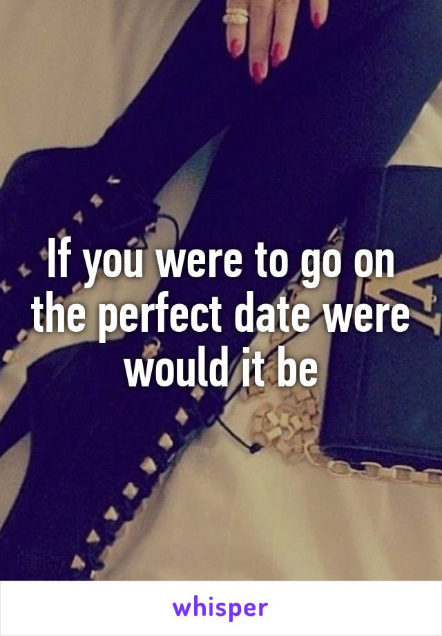 If you were to go on the perfect date were would it be