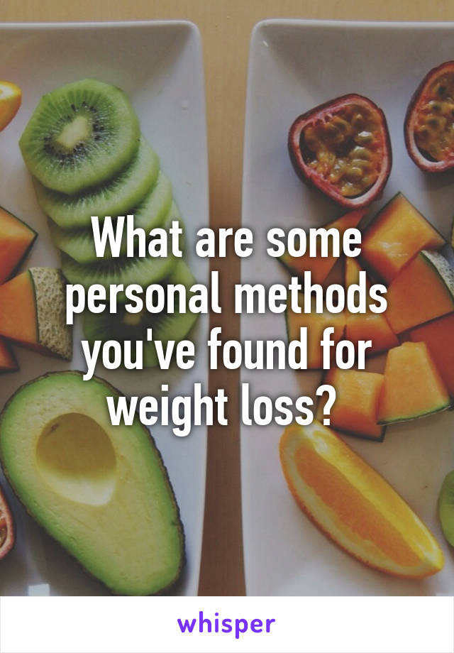 What are some personal methods you've found for weight loss?