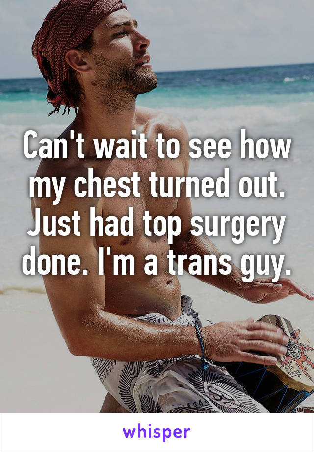 Can't wait to see how my chest turned out. Just had top surgery done. I'm a trans guy.
