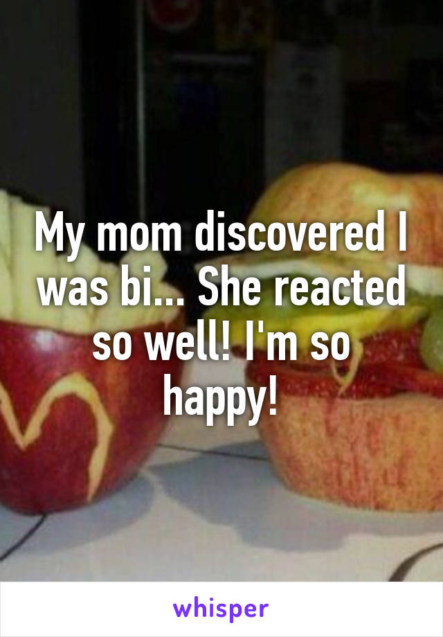 My mom discovered I was bi... She reacted so well! I'm so happy!