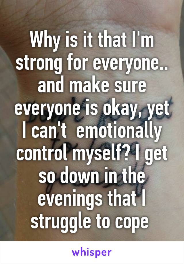 Why is it that I'm strong for everyone.. and make sure everyone is okay, yet I can't  emotionally control myself? I get so down in the evenings that I struggle to cope