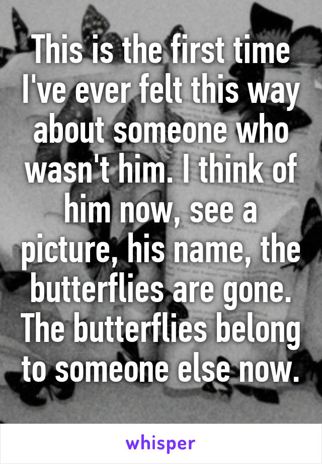 This is the first time I've ever felt this way about someone who wasn't him. I think of him now, see a picture, his name, the butterflies are gone. The butterflies belong to someone else now.