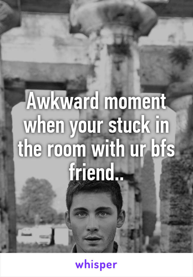 Awkward moment when your stuck in the room with ur bfs friend..