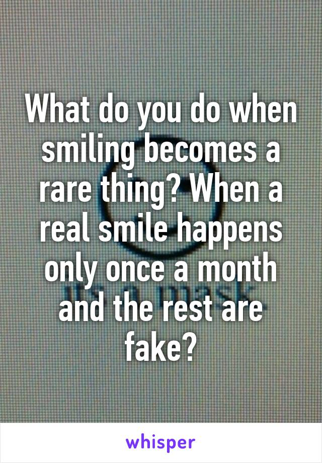 What do you do when smiling becomes a rare thing? When a real smile happens only once a month and the rest are fake?