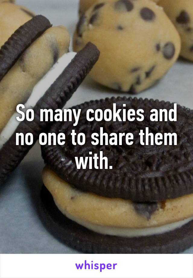 So many cookies and no one to share them with.
