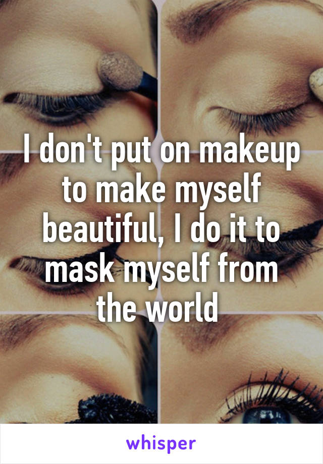 I don't put on makeup to make myself beautiful, I do it to mask myself from the world