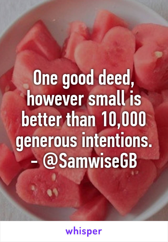 One good deed, however small is better than 10,000 generous intentions. - @SamwiseGB