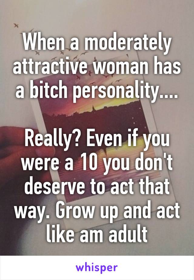 When a moderately attractive woman has a bitch personality....  Really? Even if you were a 10 you don't deserve to act that way. Grow up and act like am adult