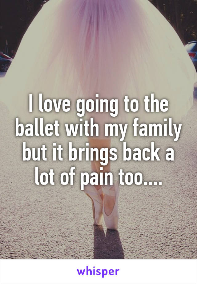 I love going to the ballet with my family but it brings back a lot of pain too....