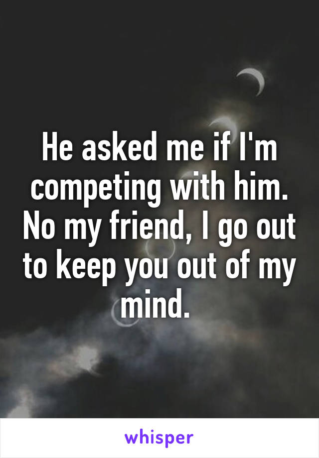 He asked me if I'm competing with him. No my friend, I go out to keep you out of my mind.
