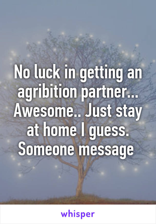 No luck in getting an agribition partner... Awesome.. Just stay at home I guess. Someone message