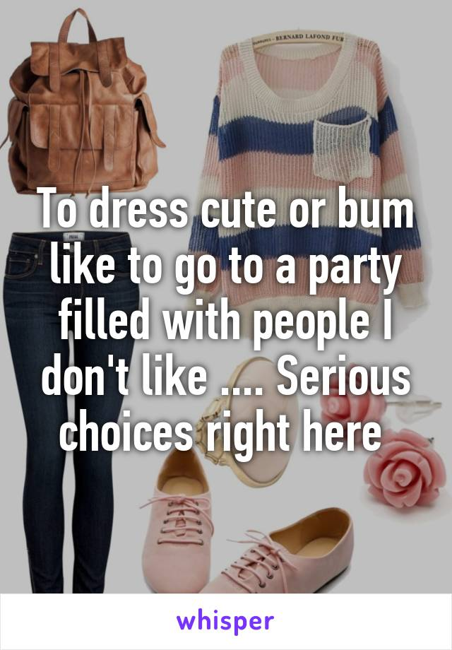 To dress cute or bum like to go to a party filled with people I don't like .... Serious choices right here