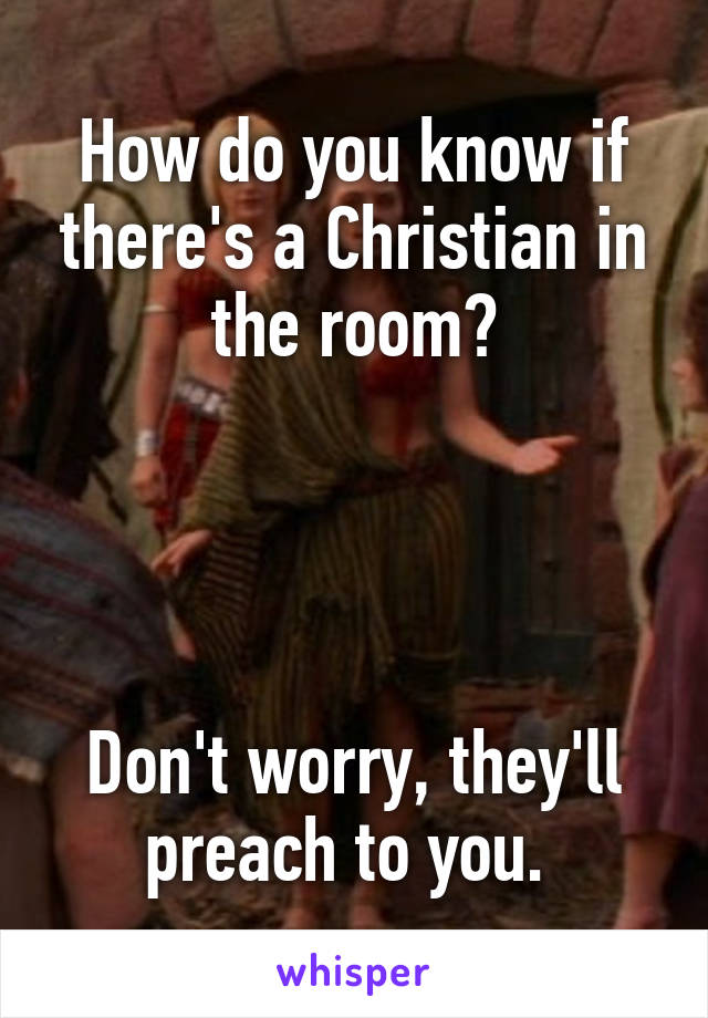 How do you know if there's a Christian in the room?     Don't worry, they'll preach to you.