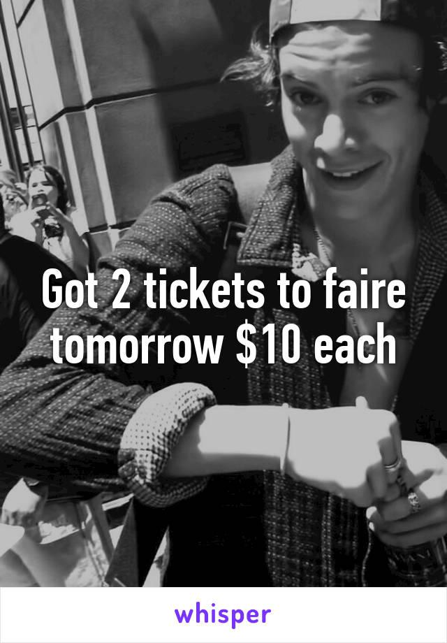 Got 2 tickets to faire tomorrow $10 each