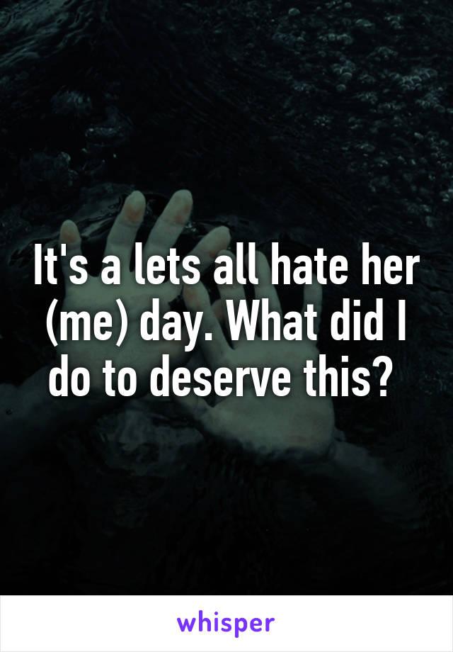 It's a lets all hate her (me) day. What did I do to deserve this?