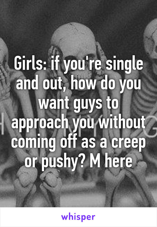 Girls: if you're single and out, how do you want guys to approach you without coming off as a creep or pushy? M here