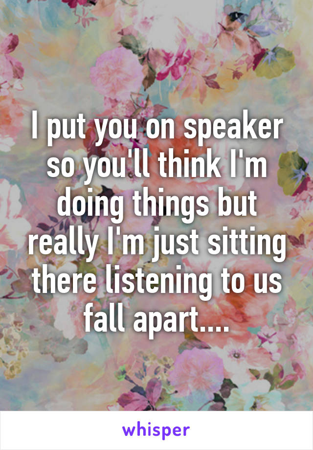 I put you on speaker so you'll think I'm doing things but really I'm just sitting there listening to us fall apart....
