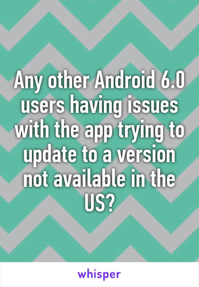 Any other Android 6.0 users having issues with the app trying to update to a version not available in the US?