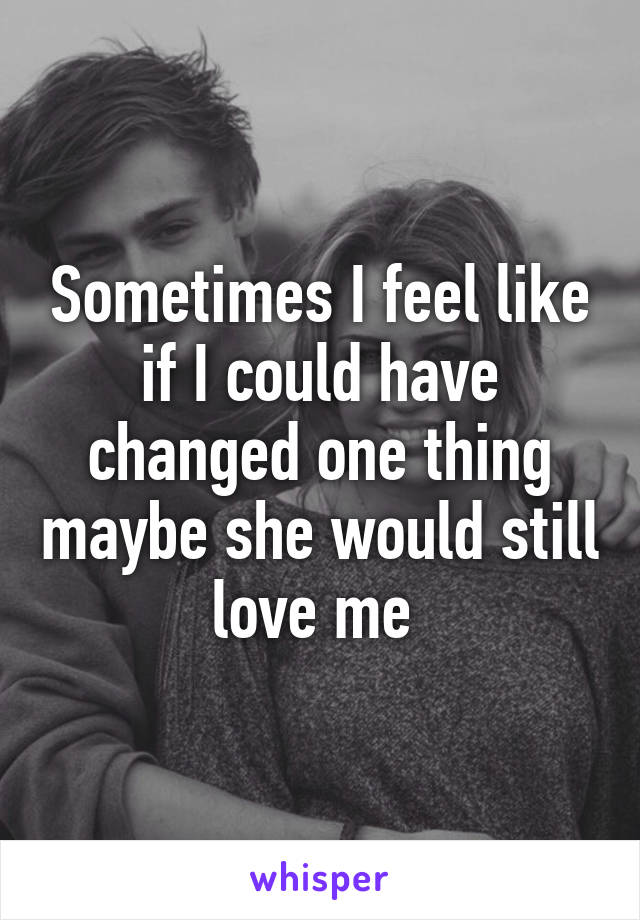 Sometimes I feel like if I could have changed one thing maybe she would still love me