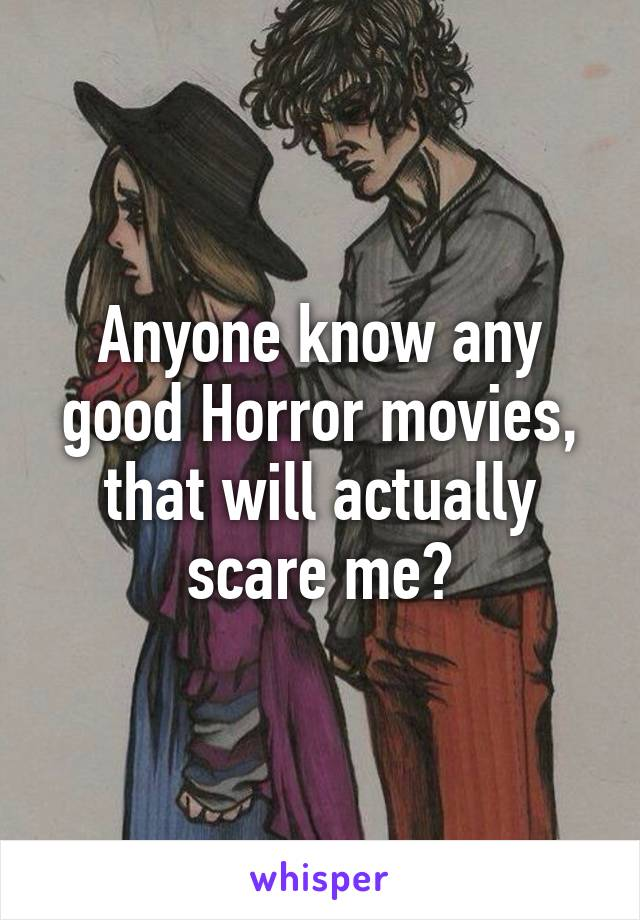 Anyone know any good Horror movies, that will actually scare me?