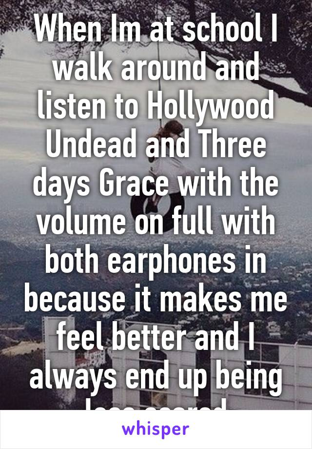 When Im at school I walk around and listen to Hollywood Undead and Three days Grace with the volume on full with both earphones in because it makes me feel better and I always end up being less scared