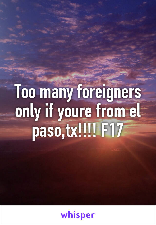 Too many foreigners only if youre from el paso,tx!!!! F17