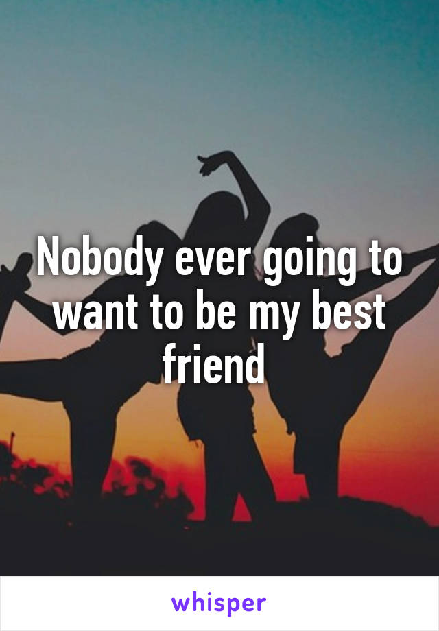 Nobody ever going to want to be my best friend