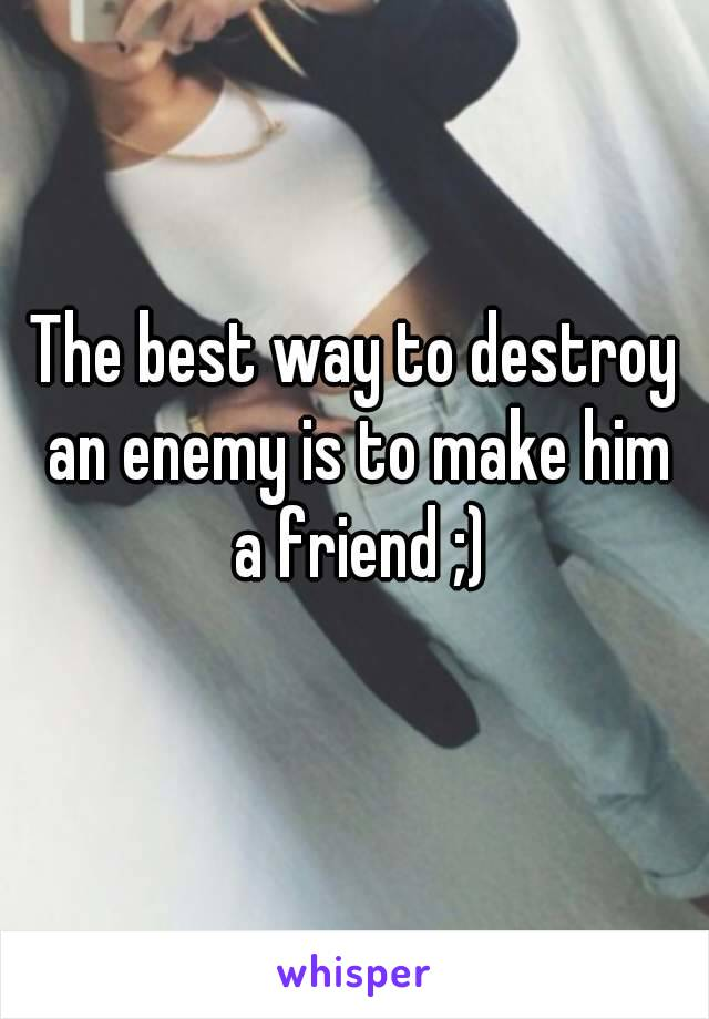 The best way to destroy an enemy is to make him a friend ;)